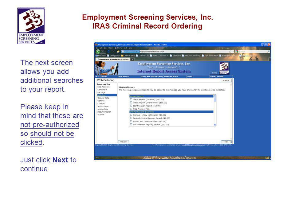 Employment Screening Services, Inc. IRAS Criminal Record Ordering The next screen allows you add additional searches to your report. Please keep in mi