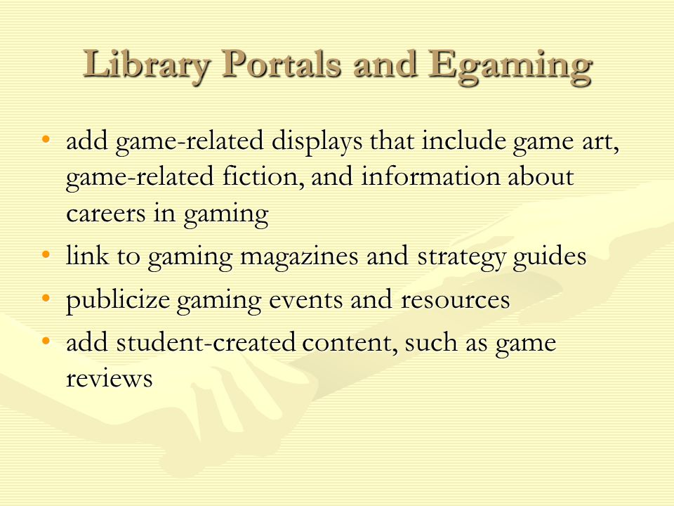 Library Portals and Egaming add game-related displays that include game art, game-related fiction, and information about careers in gamingadd game-related displays that include game art, game-related fiction, and information about careers in gaming link to gaming magazines and strategy guideslink to gaming magazines and strategy guides publicize gaming events and resourcespublicize gaming events and resources add student-created content, such as game reviewsadd student-created content, such as game reviews