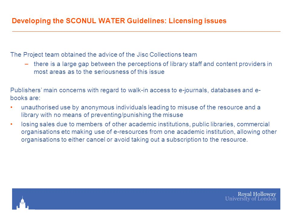Developing the SCONUL WATER Guidelines: Licensing issues The Project team obtained the advice of the Jisc Collections team –there is a large gap between the perceptions of library staff and content providers in most areas as to the seriousness of this issue Publishers main concerns with regard to walk-in access to e-journals, databases and e- books are: unauthorised use by anonymous individuals leading to misuse of the resource and a library with no means of preventing/punishing the misuse losing sales due to members of other academic institutions, public libraries, commercial organisations etc making use of e-resources from one academic institution, allowing other organisations to either cancel or avoid taking out a subscription to the resource.