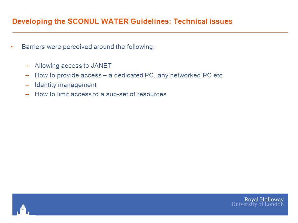 Developing the SCONUL WATER Guidelines: Technical issues Barriers were perceived around the following: –Allowing access to JANET –How to provide access – a dedicated PC, any networked PC etc –Identity management –How to limit access to a sub-set of resources