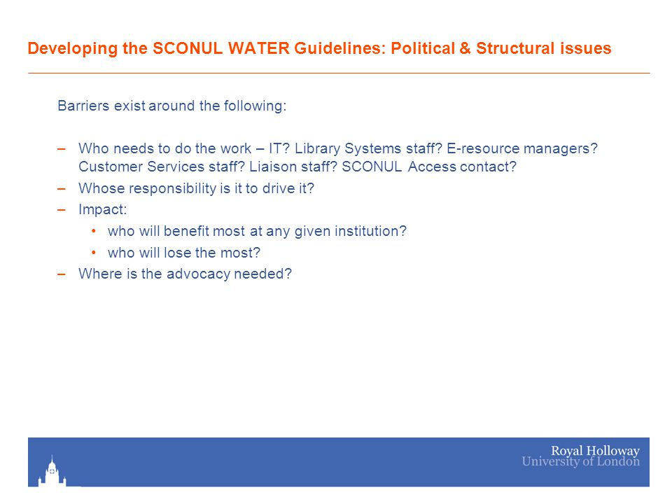 Developing the SCONUL WATER Guidelines: Political & Structural issues Barriers exist around the following: –Who needs to do the work – IT? Library Sys