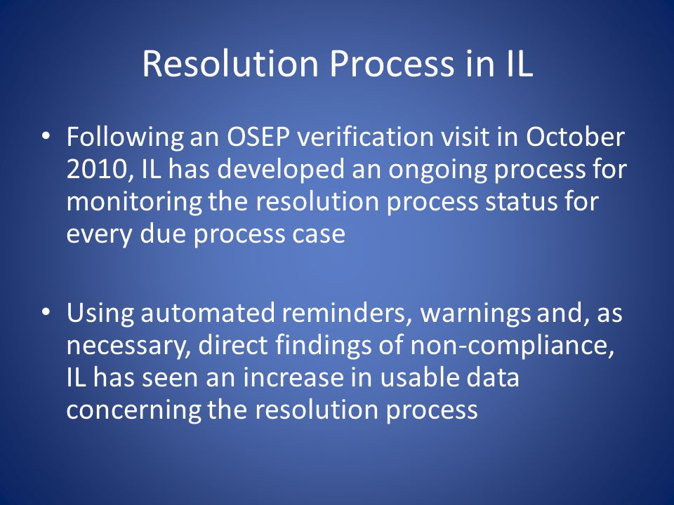 Resolution Process in IL Following an OSEP verification visit in October 2010, IL has developed an ongoing process for monitoring the resolution proce