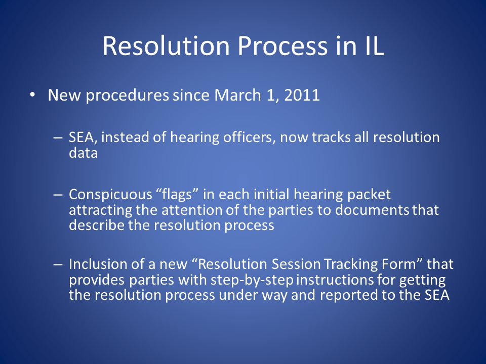 Resolution Process in IL New procedures since March 1, 2011 – SEA, instead of hearing officers, now tracks all resolution data – Conspicuous flags in