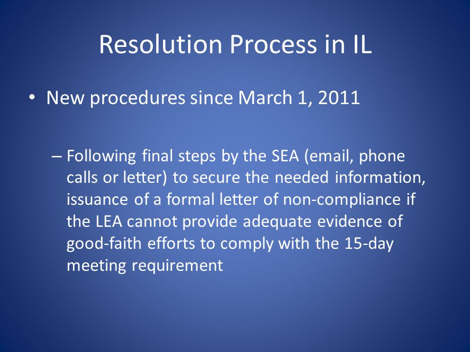 Resolution Process in IL New procedures since March 1, 2011 – Following final steps by the SEA (email, phone calls or letter) to secure the needed information, issuance of a formal letter of non-compliance if the LEA cannot provide adequate evidence of good-faith efforts to comply with the 15-day meeting requirement