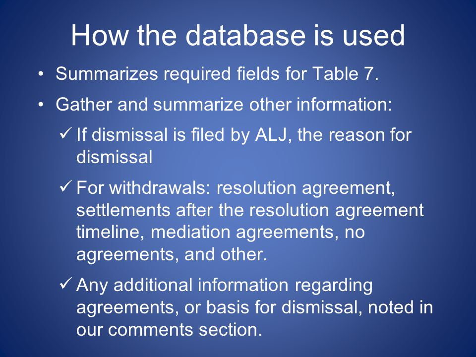How the database is used Summarizes required fields for Table 7. Gather and summarize other information: If dismissal is filed by ALJ, the reason for