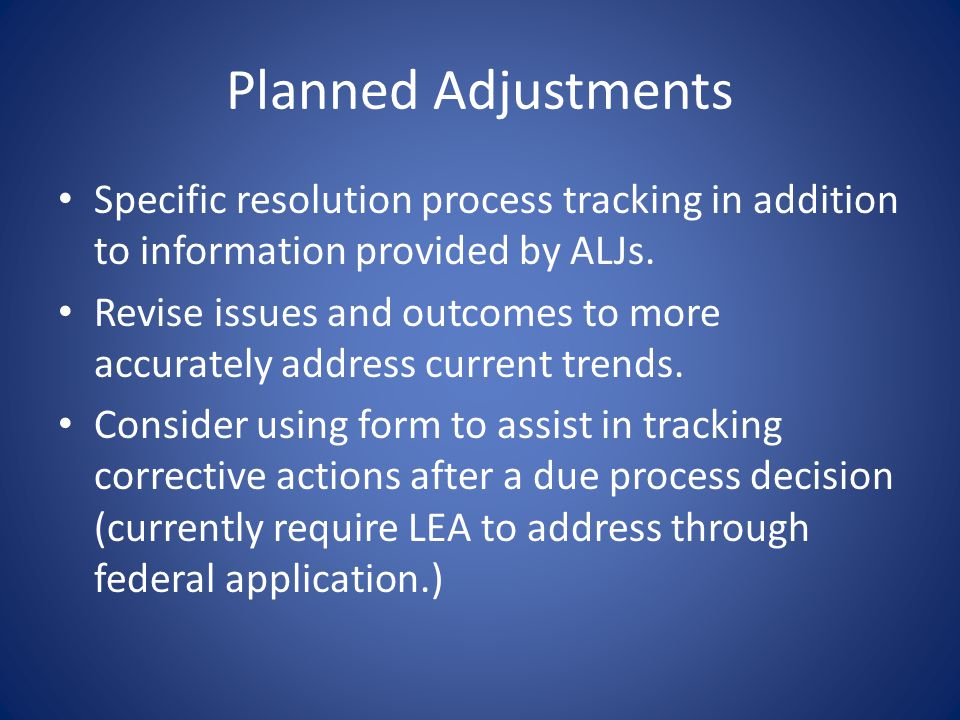 Planned Adjustments Specific resolution process tracking in addition to information provided by ALJs. Revise issues and outcomes to more accurately ad