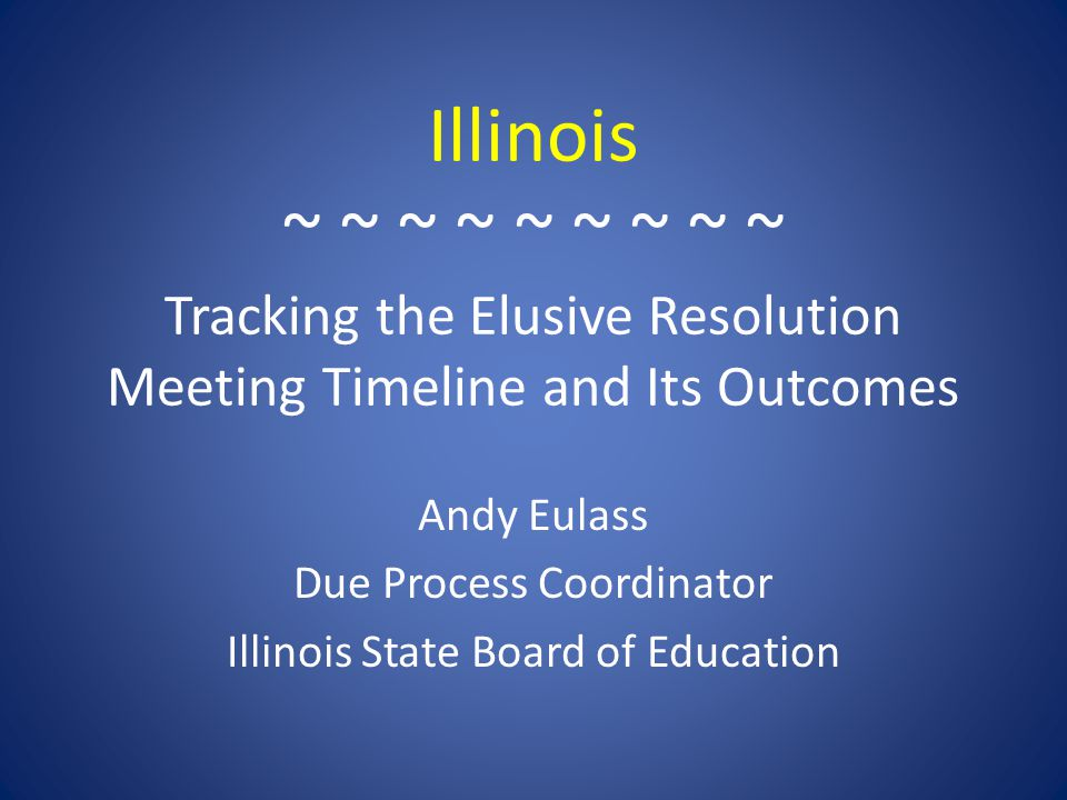 Illinois ~ ~ ~ ~ ~ ~ ~ ~ ~ Tracking the Elusive Resolution Meeting Timeline and Its Outcomes Andy Eulass Due Process Coordinator Illinois State Board of Education