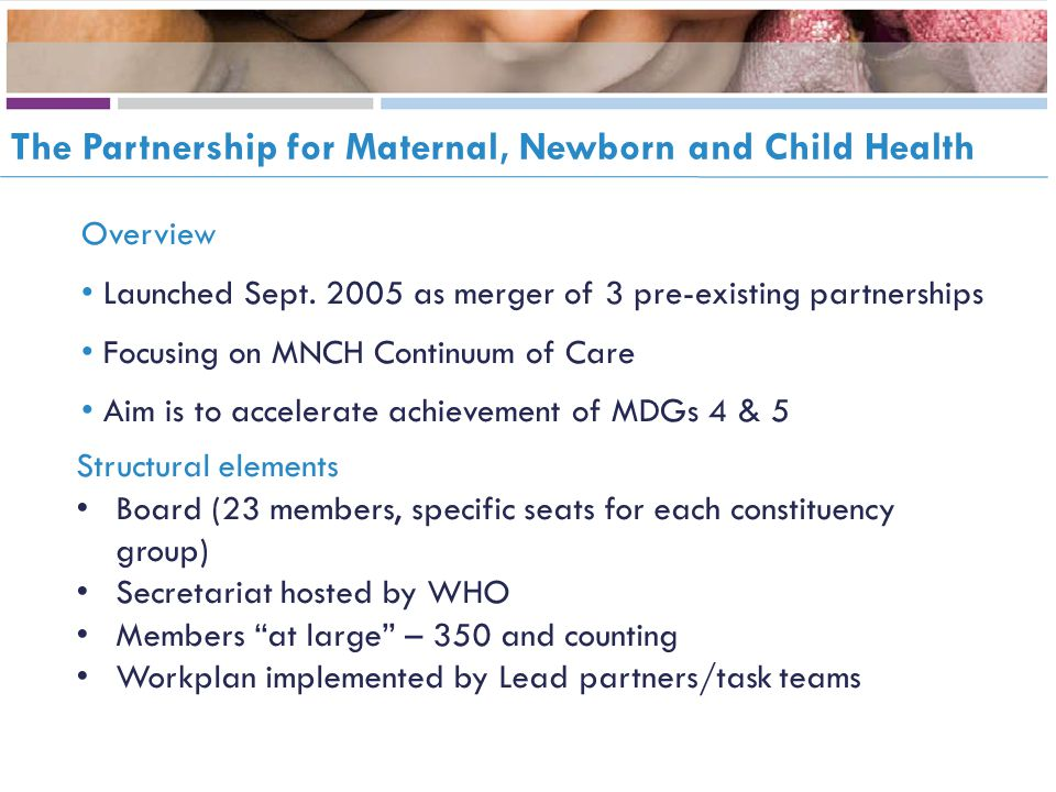 The Partnership for Maternal, Newborn and Child Health Overview Launched Sept. 2005 as merger of 3 pre-existing partnerships Focusing on MNCH Continuu