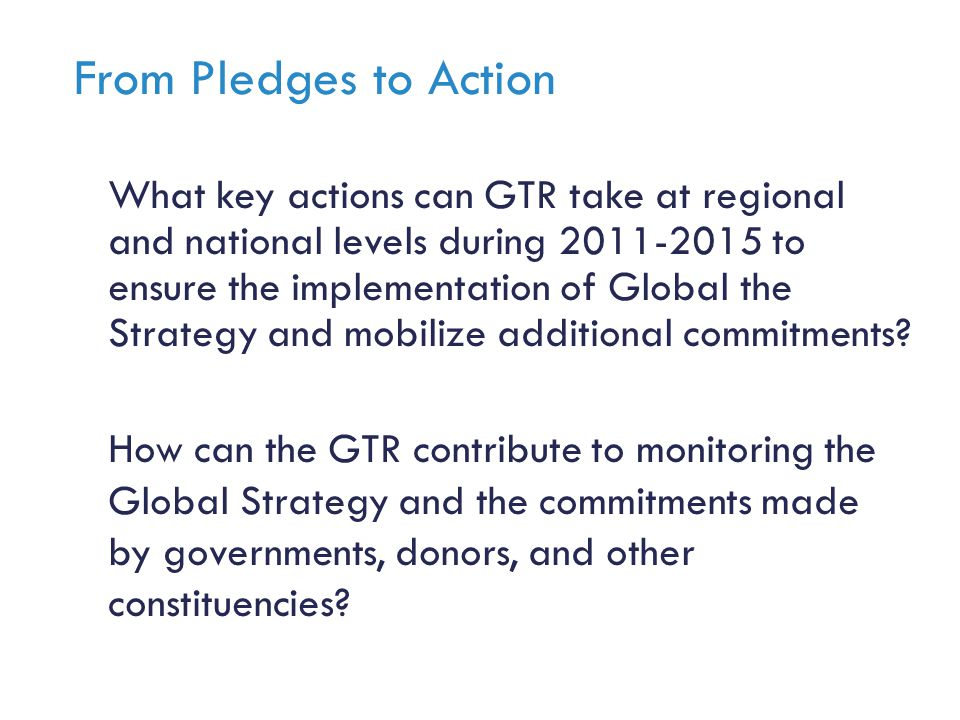 From Pledges to Action What key actions can GTR take at regional and national levels during 2011-2015 to ensure the implementation of Global the Strategy and mobilize additional commitments.
