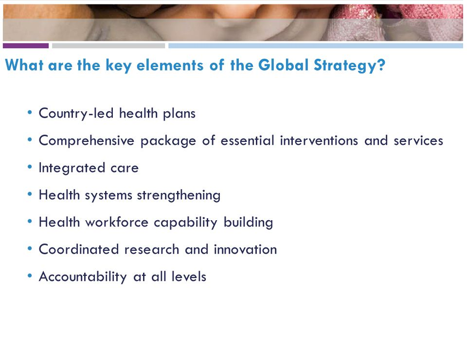 What are the key elements of the Global Strategy? Country-led health plans Comprehensive package of essential interventions and services Integrated ca