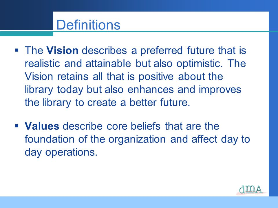 Definitions The Vision describes a preferred future that is realistic and attainable but also optimistic. The Vision retains all that is positive abou