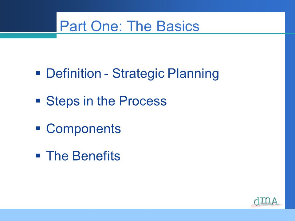 Part One: The Basics Definition - Strategic Planning Steps in the Process Components The Benefits