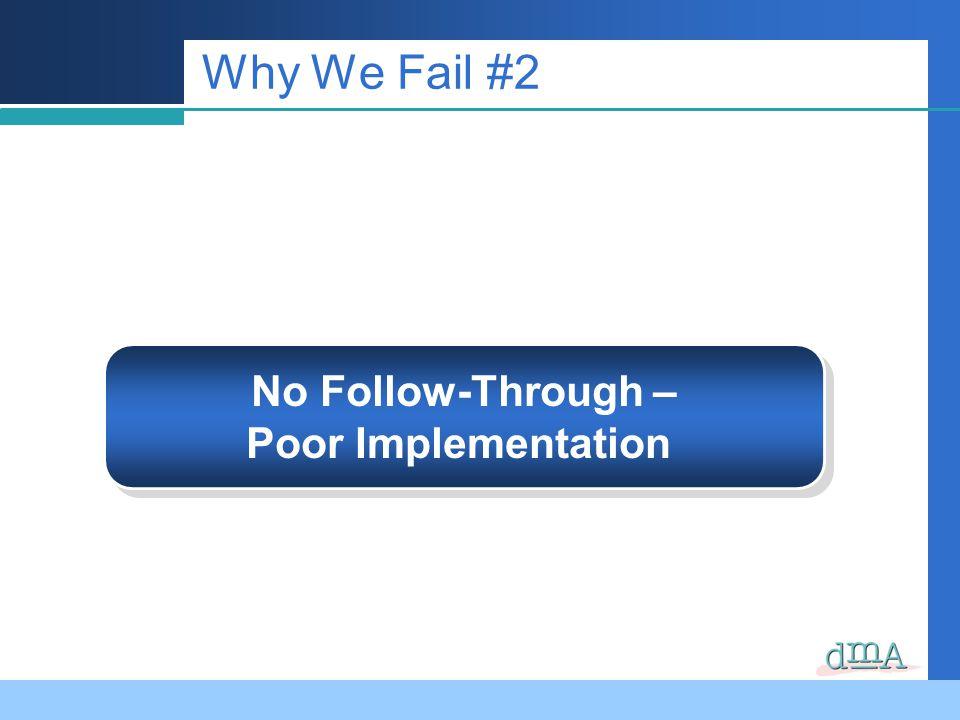 Why We Fail #2 No Follow-Through – Poor Implementation No Follow-Through – Poor Implementation