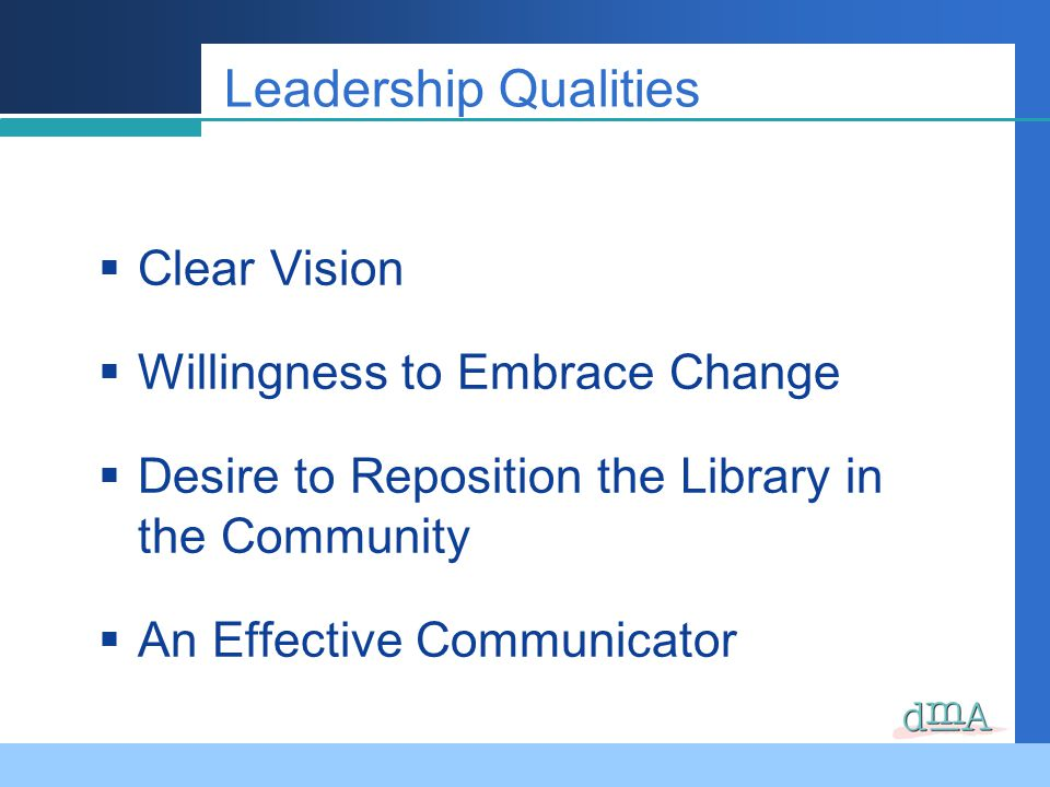 Clear Vision Willingness to Embrace Change Desire to Reposition the Library in the Community An Effective Communicator Leadership Qualities
