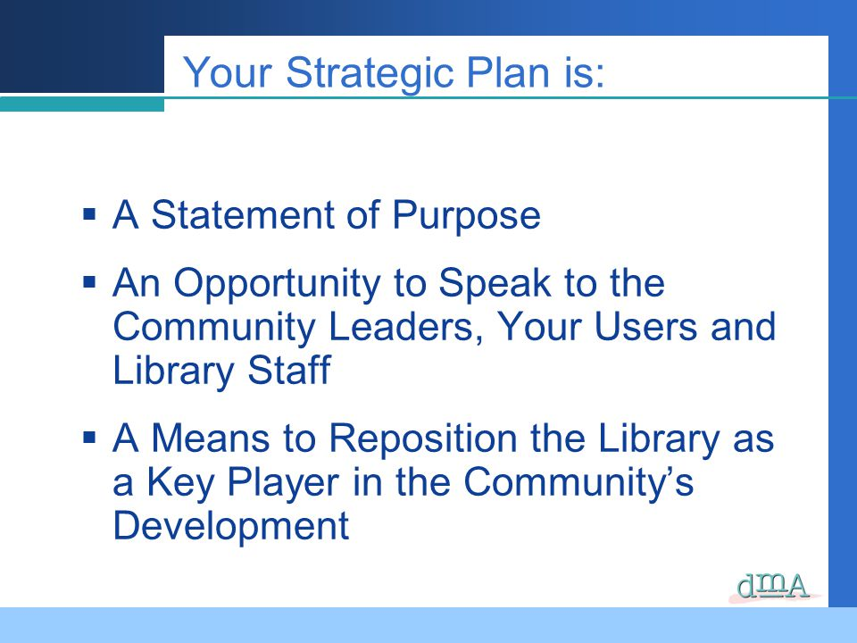 A Statement of Purpose An Opportunity to Speak to the Community Leaders, Your Users and Library Staff A Means to Reposition the Library as a Key Player in the Communitys Development Your Strategic Plan is: