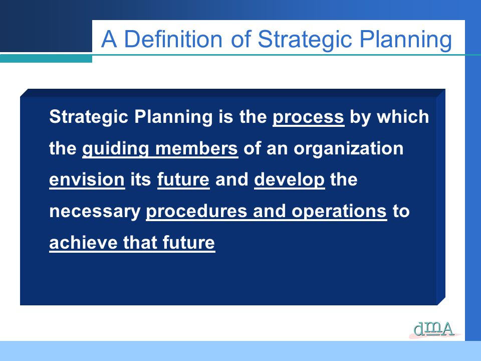 A Definition of Strategic Planning Strategic Planning is the process by which the guiding members of an organization envision its future and develop t