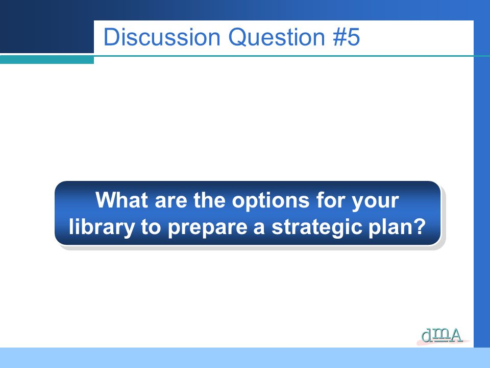 Discussion Question #5 What are the options for your library to prepare a strategic plan