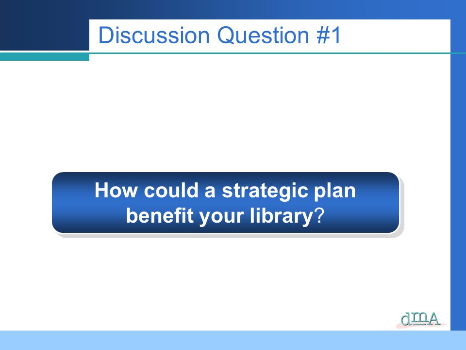 Discussion Question #1 How could a strategic plan benefit your library