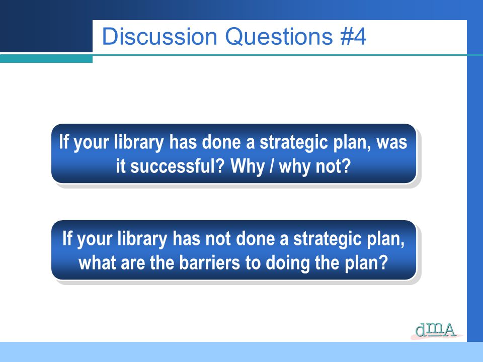 Discussion Questions #4 If your library has done a strategic plan, was it successful? Why / why not? If your library has not done a strategic plan, wh