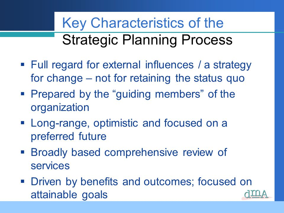 Key Characteristics of the Strategic Planning Process Full regard for external influences / a strategy for change – not for retaining the status quo Prepared by the guiding members of the organization Long-range, optimistic and focused on a preferred future Broadly based comprehensive review of services Driven by benefits and outcomes; focused on attainable goals