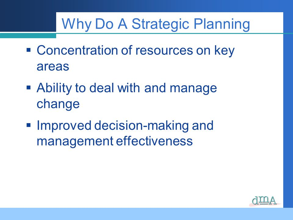 Why Do A Strategic Planning Concentration of resources on key areas Ability to deal with and manage change Improved decision-making and management effectiveness