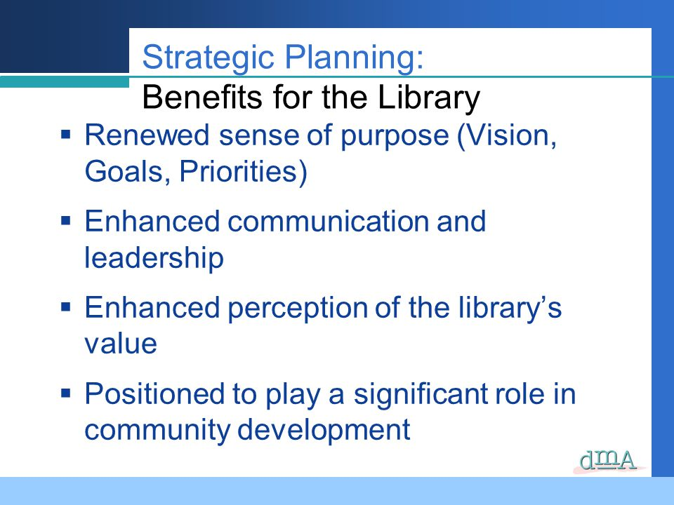 Strategic Planning: Benefits for the Library Renewed sense of purpose (Vision, Goals, Priorities) Enhanced communication and leadership Enhanced perception of the librarys value Positioned to play a significant role in community development