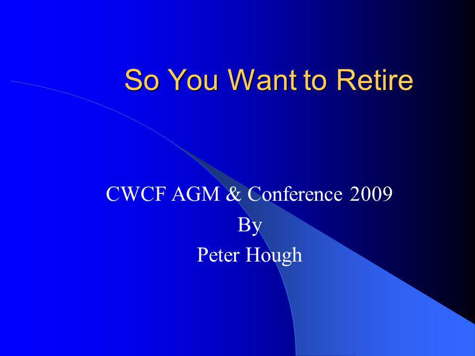 So You Want to Retire CWCF AGM & Conference 2009 By Peter Hough