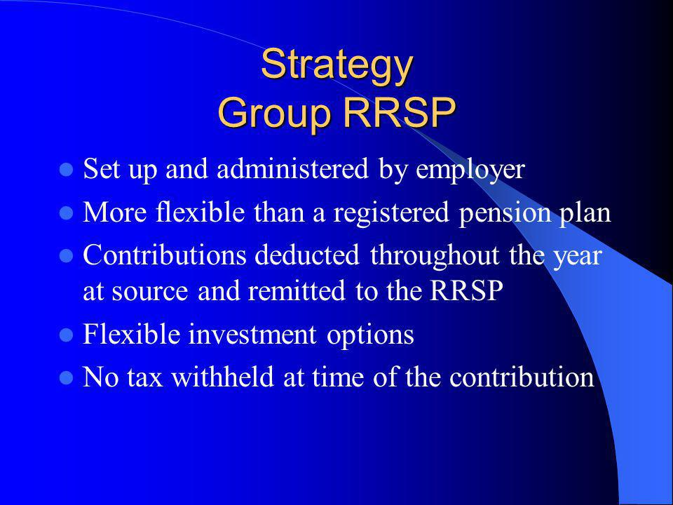 Strategy Group RRSP Set up and administered by employer More flexible than a registered pension plan Contributions deducted throughout the year at source and remitted to the RRSP Flexible investment options No tax withheld at time of the contribution