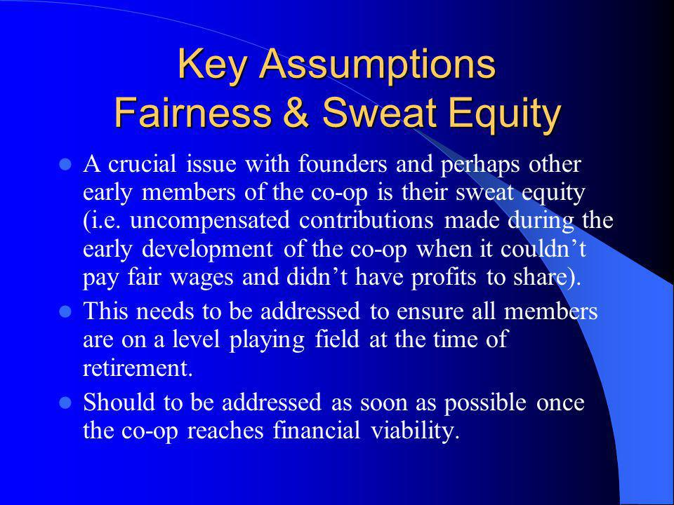 Key Assumptions Fairness & Sweat Equity A crucial issue with founders and perhaps other early members of the co-op is their sweat equity (i.e.