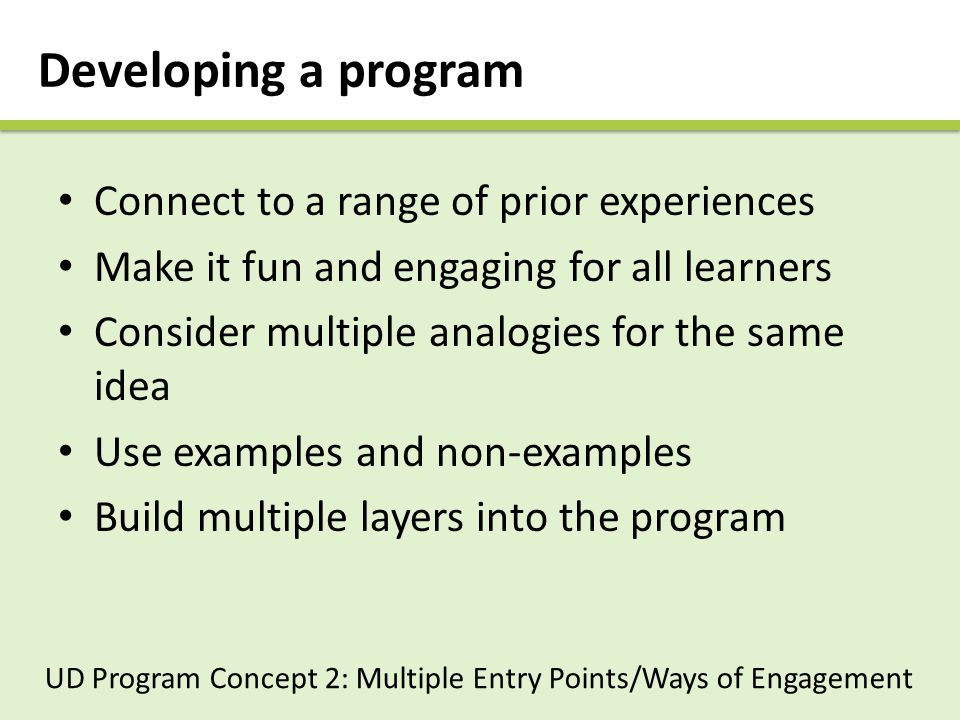 Developing a program Connect to a range of prior experiences Make it fun and engaging for all learners Consider multiple analogies for the same idea Use examples and non-examples Build multiple layers into the program UD Program Concept 2: Multiple Entry Points/Ways of Engagement