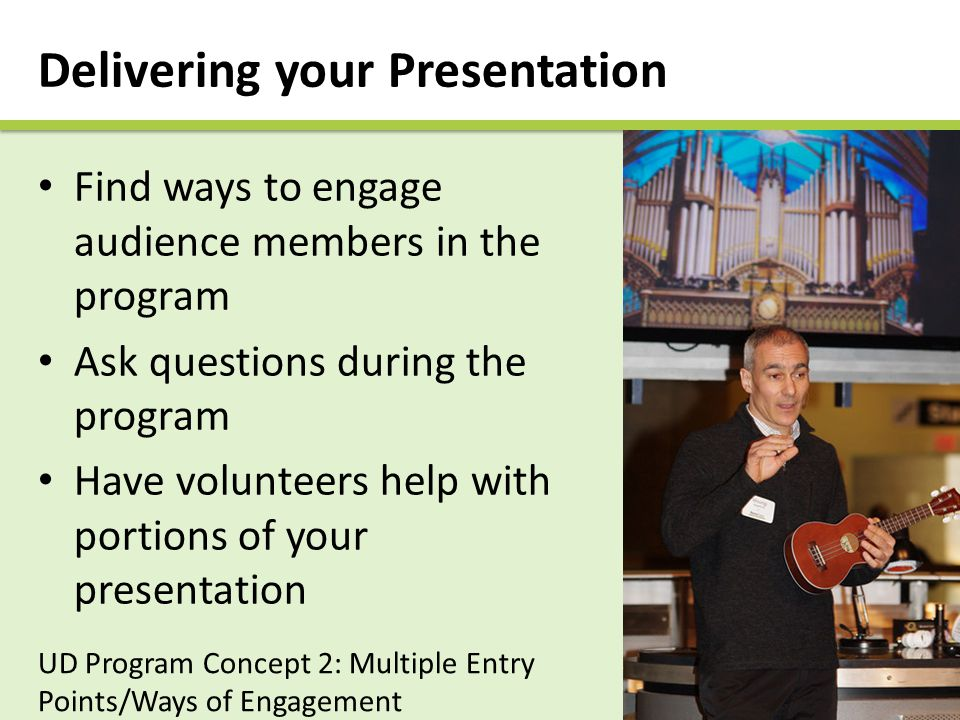 Delivering your Presentation UD Program Concept 2: Multiple Entry Points/Ways of Engagement Find ways to engage audience members in the program Ask questions during the program Have volunteers help with portions of your presentation