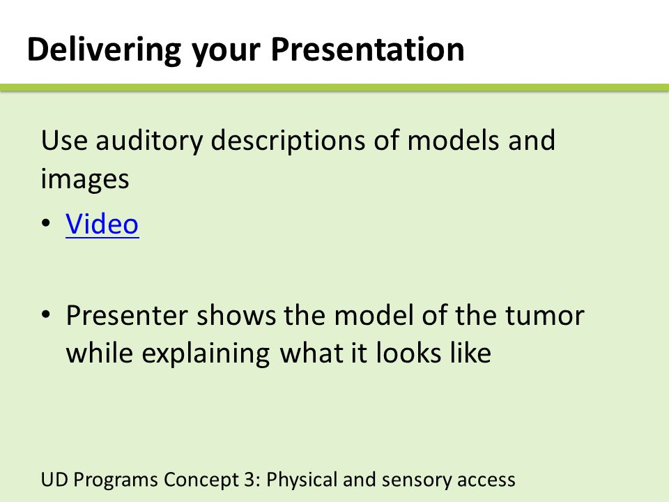 Delivering your Presentation Use auditory descriptions of models and images Video Presenter shows the model of the tumor while explaining what it looks like UD Programs Concept 3: Physical and sensory access