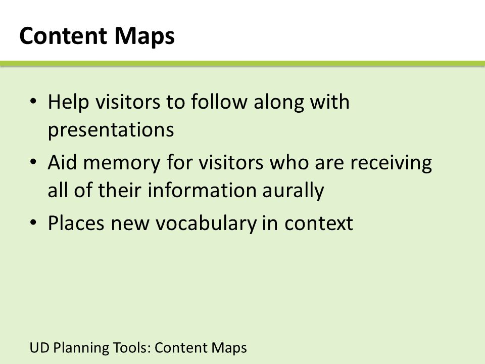 Content Maps Help visitors to follow along with presentations Aid memory for visitors who are receiving all of their information aurally Places new vocabulary in context UD Planning Tools: Content Maps