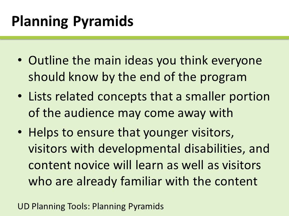 Planning Pyramids Outline the main ideas you think everyone should know by the end of the program Lists related concepts that a smaller portion of the audience may come away with Helps to ensure that younger visitors, visitors with developmental disabilities, and content novice will learn as well as visitors who are already familiar with the content UD Planning Tools: Planning Pyramids