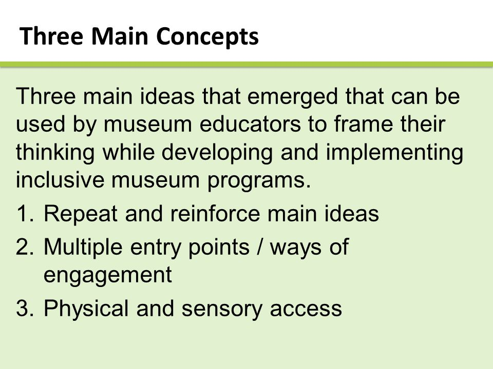 Three Main Concepts Three main ideas that emerged that can be used by museum educators to frame their thinking while developing and implementing inclusive museum programs.