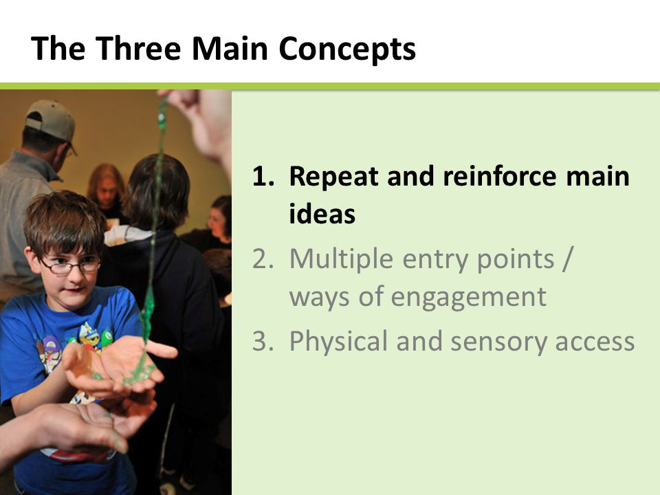 The Three Main Concepts 1.Repeat and reinforce main ideas 2.Multiple entry points / ways of engagement 3.Physical and sensory access