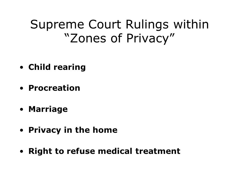 Supreme Court Rulings within Zones of Privacy Child rearing Procreation Marriage Privacy in the home Right to refuse medical treatment