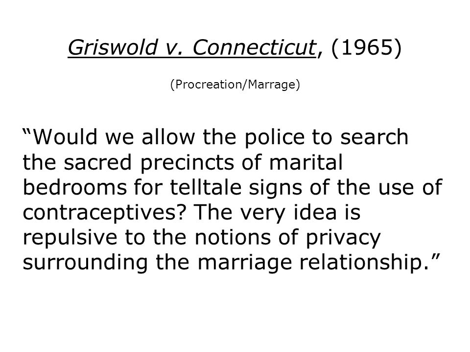 Griswold v. Connecticut, (1965) (Procreation/Marrage) Would we allow the police to search the sacred precincts of marital bedrooms for telltale signs