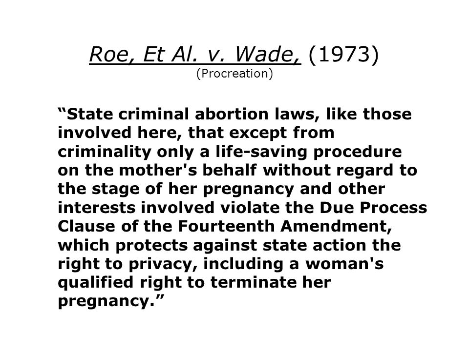 Roe, Et Al. v. Wade, (1973) (Procreation) State criminal abortion laws, like those involved here, that except from criminality only a life-saving proc
