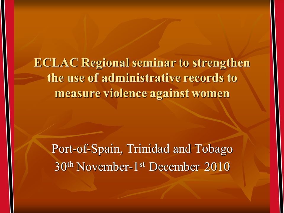 ECLAC Regional seminar to strengthen the use of administrative records to measure violence against women Port-of-Spain, Trinidad and Tobago 30 th November-1 st December 2010