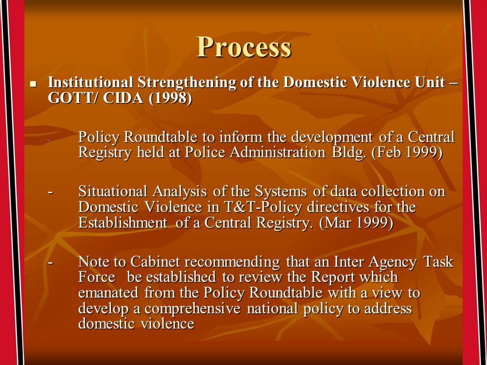 Process Institutional Strengthening of the Domestic Violence Unit – GOTT/ CIDA (1998) Institutional Strengthening of the Domestic Violence Unit – GOTT/ CIDA (1998) - Policy Roundtable to inform the development of a Central Registry held at Police Administration Bldg.