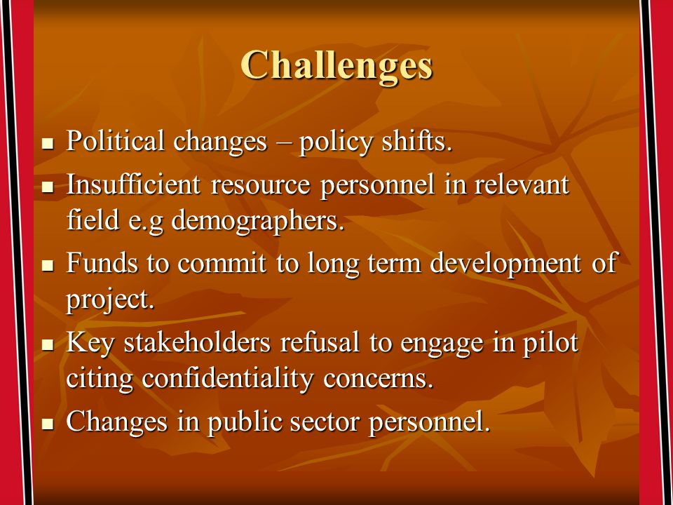 Challenges Political changes – policy shifts. Political changes – policy shifts.