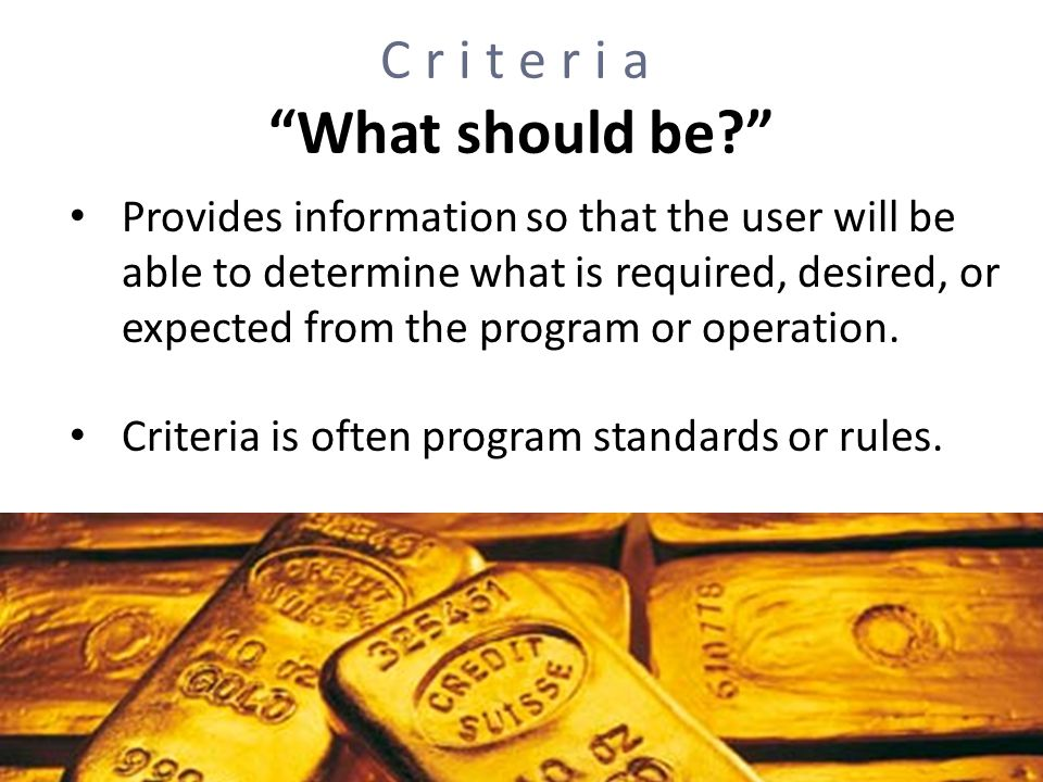 Criteria What should be? Provides information so that the user will be able to determine what is required, desired, or expected from the program or op