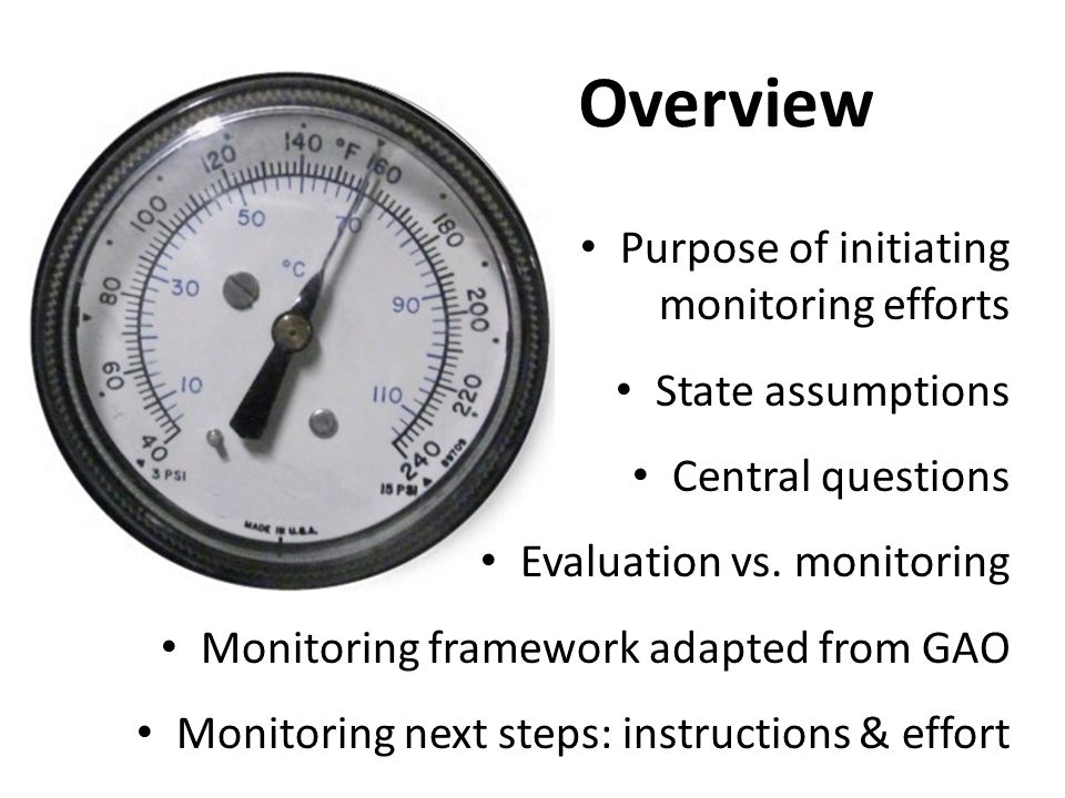 Overview Purpose of initiating monitoring efforts State assumptions Central questions Evaluation vs. monitoring Monitoring framework adapted from GAO