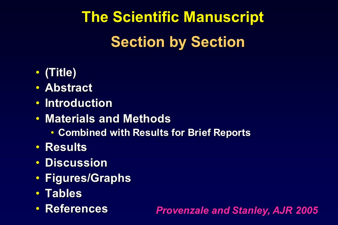 The Scientific Manuscript Section by Section (Title)(Title) AbstractAbstract IntroductionIntroduction Materials and MethodsMaterials and Methods Combined with Results for Brief ReportsCombined with Results for Brief Reports ResultsResults DiscussionDiscussion Figures/GraphsFigures/Graphs TablesTables ReferencesReferences Provenzale and Stanley, AJR 2005