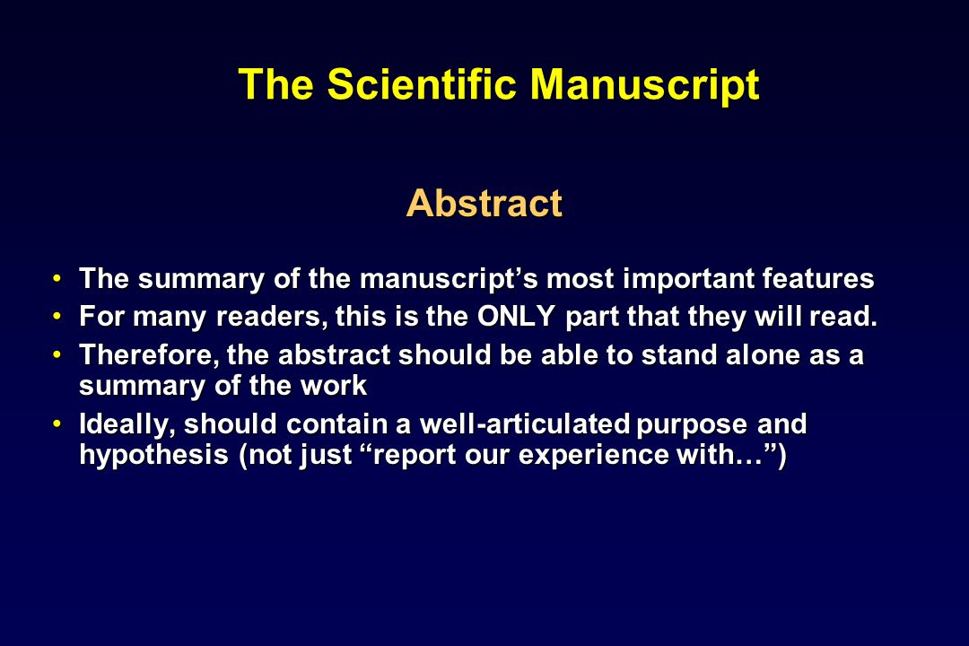 The Scientific Manuscript Abstract The summary of the manuscripts most important featuresThe summary of the manuscripts most important features For many readers, this is the ONLY part that they will read.For many readers, this is the ONLY part that they will read.