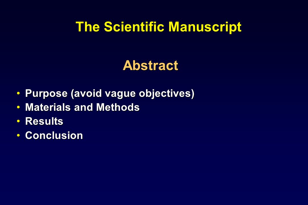 The Scientific Manuscript Abstract Purpose (avoid vague objectives)Purpose (avoid vague objectives) Materials and MethodsMaterials and Methods ResultsResults ConclusionConclusion