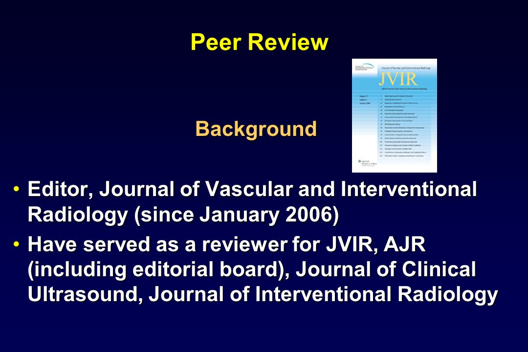 Peer Review Background Editor, Journal of Vascular and Interventional Radiology (since January 2006)Editor, Journal of Vascular and Interventional Radiology (since January 2006) Have served as a reviewer for JVIR, AJR (including editorial board), Journal of Clinical Ultrasound, Journal of Interventional RadiologyHave served as a reviewer for JVIR, AJR (including editorial board), Journal of Clinical Ultrasound, Journal of Interventional Radiology