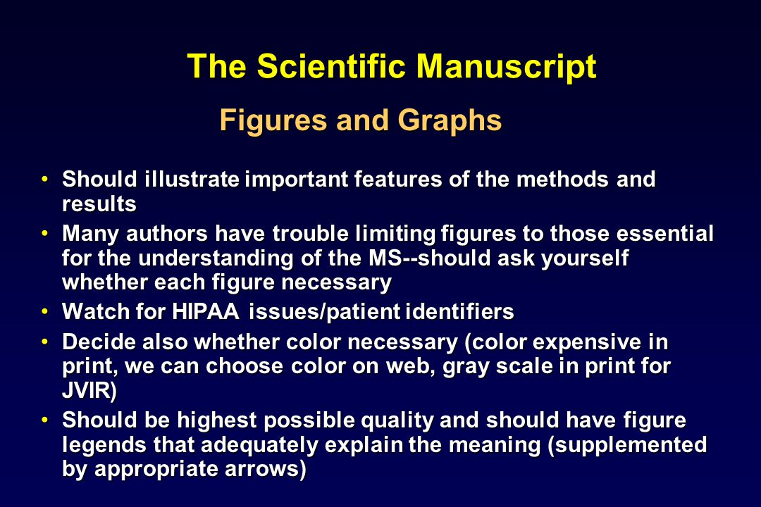 The Scientific Manuscript Figures and Graphs Should illustrate important features of the methods and resultsShould illustrate important features of the methods and results Many authors have trouble limiting figures to those essential for the understanding of the MS--should ask yourself whether each figure necessaryMany authors have trouble limiting figures to those essential for the understanding of the MS--should ask yourself whether each figure necessary Watch for HIPAA issues/patient identifiersWatch for HIPAA issues/patient identifiers Decide also whether color necessary (color expensive in print, we can choose color on web, gray scale in print for JVIR)Decide also whether color necessary (color expensive in print, we can choose color on web, gray scale in print for JVIR) Should be highest possible quality and should have figure legends that adequately explain the meaning (supplemented by appropriate arrows)Should be highest possible quality and should have figure legends that adequately explain the meaning (supplemented by appropriate arrows)