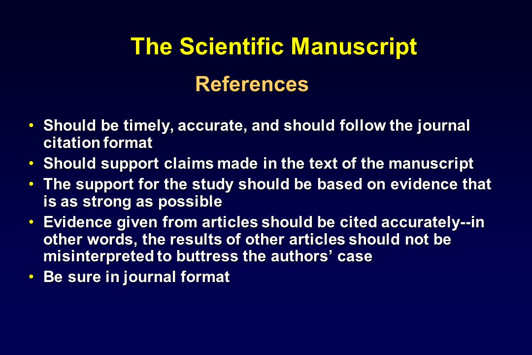 The Scientific Manuscript References Should be timely, accurate, and should follow the journal citation formatShould be timely, accurate, and should follow the journal citation format Should support claims made in the text of the manuscriptShould support claims made in the text of the manuscript The support for the study should be based on evidence that is as strong as possibleThe support for the study should be based on evidence that is as strong as possible Evidence given from articles should be cited accurately--in other words, the results of other articles should not be misinterpreted to buttress the authors caseEvidence given from articles should be cited accurately--in other words, the results of other articles should not be misinterpreted to buttress the authors case Be sure in journal formatBe sure in journal format